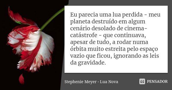 Eu parecia uma lua perdida - meu planeta destruído em algum cenário desolado de cinema-catástrofe - que continuava, apesar de tudo, a rodar numa órbita muito es... Frase de Stephenie Meyer - Lua Nova.