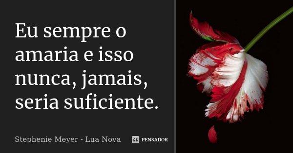 Eu sempre o amaria e isso nunca, jamais, seria suficiente.... Frase de Stephenie Meyer - Lua Nova.