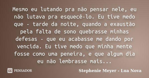 Mesmo eu lutando pra não pensar nele, eu não lutava pra esquecê-lo. Eu tive medo que - tarde da noite, quando a exaustão pela falta de sono quebrasse minhas def... Frase de Stephenie Meyer - Lua Nova.