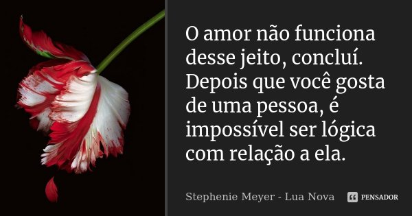 O amor não funciona desse jeito, concluí. Depois que você gosta de uma pessoa, é impossível ser lógica com relação a ela.... Frase de Stephenie Meyer - Lua Nova.