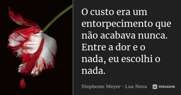 O custo era um entorpecimento que não acabava nunca. Entre a dor e o nada, eu escolhi o nada.... Frase de Stephenie Meyer - Lua Nova.