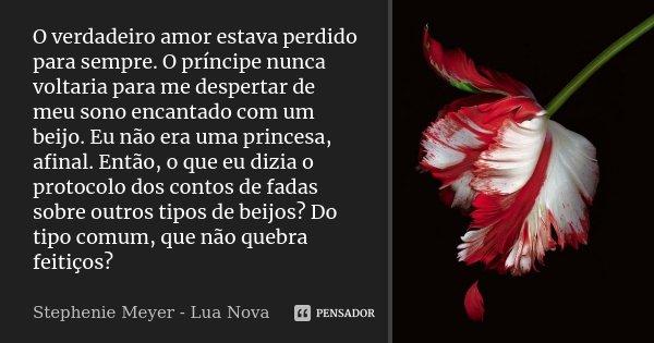 O verdadeiro amor estava perdido para sempre. O príncipe nunca voltaria para me despertar de meu sono encantado com um beijo. Eu não era uma princesa, afinal. E... Frase de Stephenie Meyer - Lua Nova.
