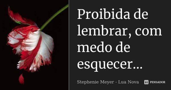 Proibida de lembrar, com medo de esquecer...... Frase de Stephenie Meyer - Lua nova.