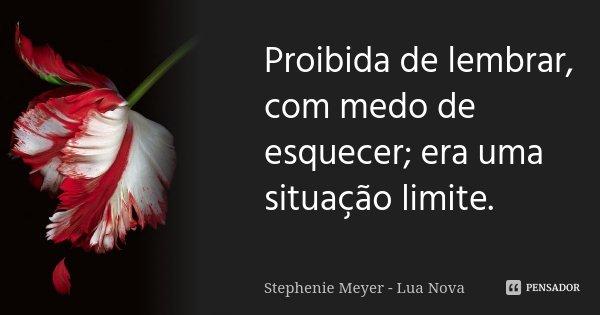 Proibida de lembrar, com medo de esquecer; era uma situação limite.... Frase de Stephenie Meyer - Lua Nova.