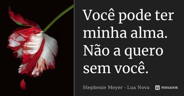 Você pode ter minha alma. Não a quero sem você.... Frase de Stephenie Meyer - Lua Nova.