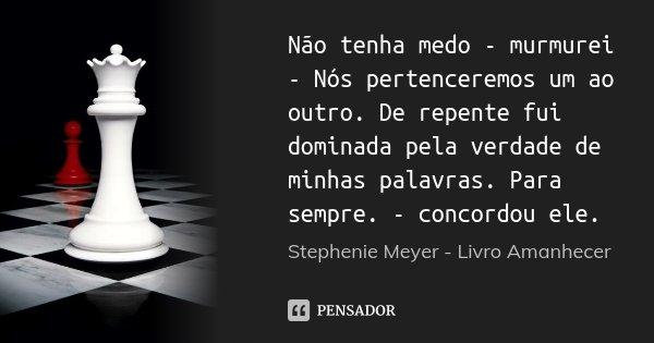 Não tenha medo - murmurei - Nós pertenceremos um ao outro. De repente fui dominada pela verdade de minhas palavras. Para sempre. - concordou ele.... Frase de Stephenie Meyer - Livro Amanhecer.