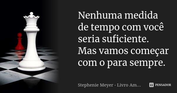 Nenhuma medida de tempo com você seria suficiente. Mas vamos começar com o para sempre.... Frase de Stephenie Meyer - Livro Amanhecer.