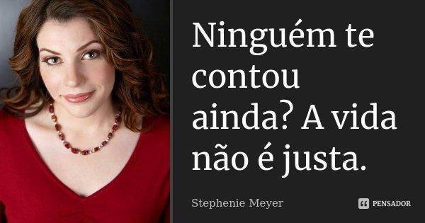 Ninguém te contou ainda? A vida não é justa.... Frase de Stephenie Meyer.