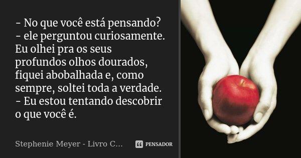 - No que você está pensando? - ele perguntou curiosamente. Eu olhei pra os seus profundos olhos dourados, fiquei abobalhada e, como sempre, soltei toda a verdad... Frase de Stephenie Meyer - Livro Crepúsculo.