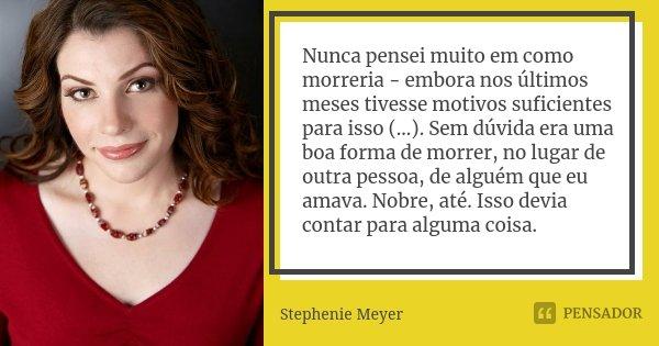 Nunca pensei muito em como morreria - embora nos últimos meses tivesse motivos suficientes para isso (...). Sem dúvida era uma boa forma de morrer, no lugar de ... Frase de Stephenie Meyer.