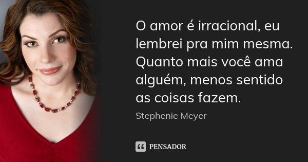 O amor é irracional, eu lembrei pra mim mesma. Quanto mais você ama alguém, menos sentido as coisas fazem.... Frase de Stephenie Meyer.