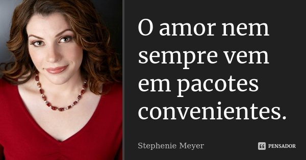 O amor nem sempre vem em pacotes convenientes.... Frase de Stephenie Meyer.