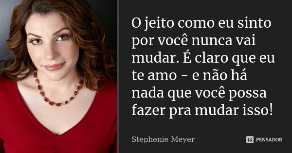 O jeito como eu sinto por você nunca vai mudar. É claro que eu te amo - e não há nada que você possa fazer pra mudar isso!... Frase de Stephenie Meyer.
