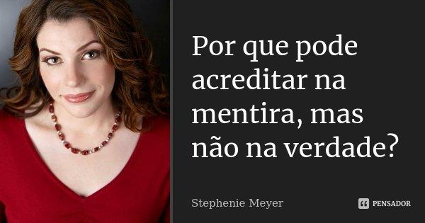 Por que pode acreditar na mentira, mas não na verdade?... Frase de Stephenie Meyer.