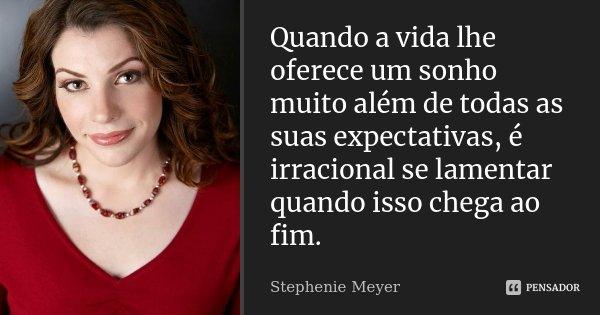 Quando a vida lhe oferece um sonho muito além de todas as suas expectativas, é irracional se lamentar quando isso chega ao fim.... Frase de Stephenie Meyer.