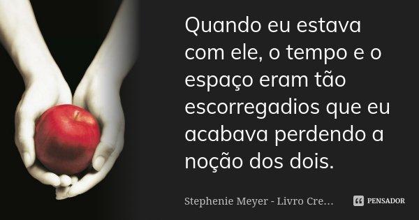 Quando eu estava com ele, o tempo e o espaço eram tão escorregadios que eu acabava perdendo a noção dos dois.... Frase de Stephenie Meyer - Livro Crepúsculo.