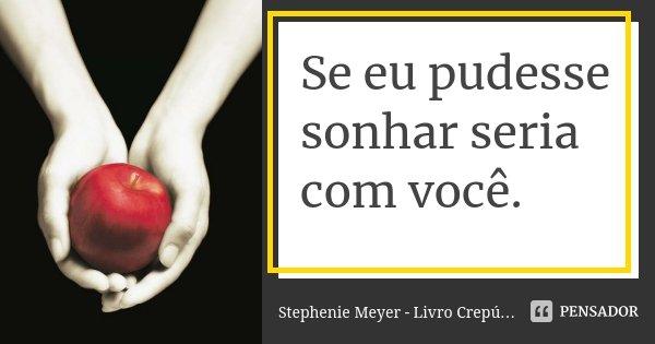 Se eu pudesse sonhar seria com você.... Frase de Stephenie Meyer - Livro Crepúsculo.