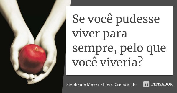 Se você pudesse viver para sempre, pelo que você viveria?... Frase de Stephenie Meyer - Livro Crepúsculo.