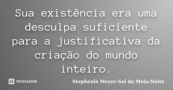 Sua existência era uma desculpa suficiente para a justificativa da criação do mundo inteiro.... Frase de Stephenie Meyer-Sol da Meia-Noite.