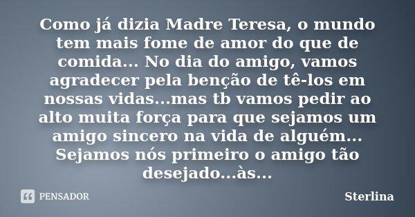 Como já dizia Madre Teresa, o mundo tem mais fome de amor do que de comida... No dia do amigo, vamos agradecer pela benção de tê-los em nossas vidas...mas tb va... Frase de Sterlina.