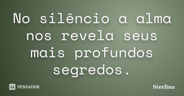 No silêncio a alma nos revela seus mais profundos segredos.... Frase de Sterlina.