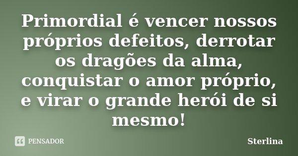 Primordial é vencer nossos próprios defeitos, derrotar os dragões da alma, conquistar o amor próprio, e virar o grande herói de si mesmo!... Frase de Sterlina.