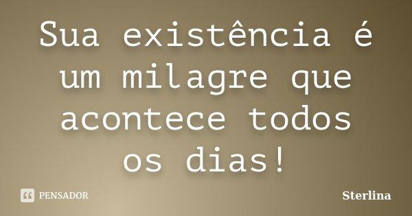Sua existência é um milagre que acontece todos os dias!... Frase de Sterlina.