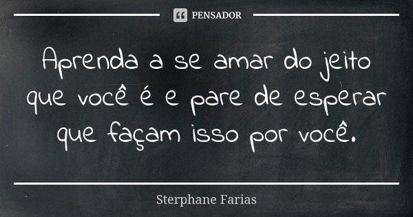 Aprenda a se amar do jeito que você é e pare de esperar que façam isso por você.... Frase de Sterphane Farias.