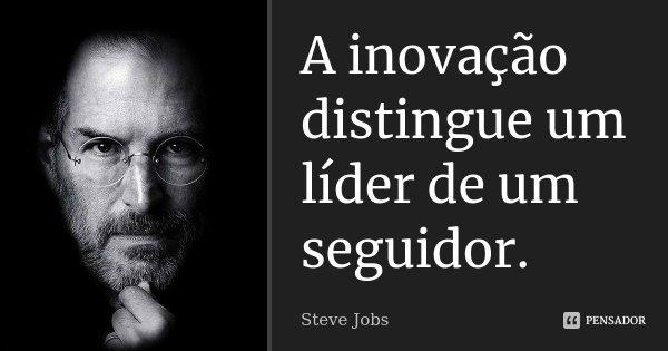 A inovação distingue um líder de um seguidor.... Frase de Steve Jobs.