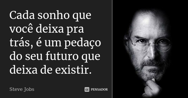 Cada sonho que você deixa pra trás, é um pedaço do seu futuro que deixa de existir.... Frase de Steve Jobs.