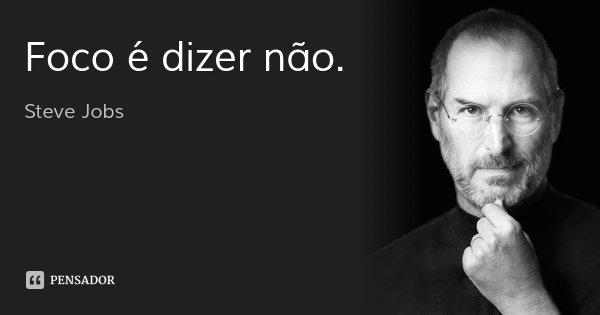 Foco é dizer não.... Frase de Steve Jobs.