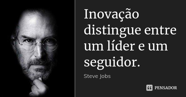 Inovação distingue entre um líder e um seguidor.... Frase de Steve Jobs.