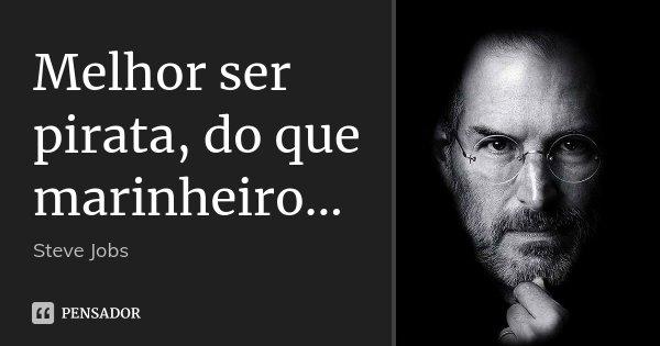 Melhor ser pirata, do que marinheiro...... Frase de Steve Jobs.