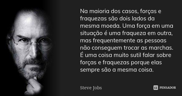 Na maioria dos casos, forças e fraquezas são dois lados da mesma moeda. Uma força em uma situação é uma fraqueza em outra, mas frequentemente as pessoas não con... Frase de Steve Jobs.