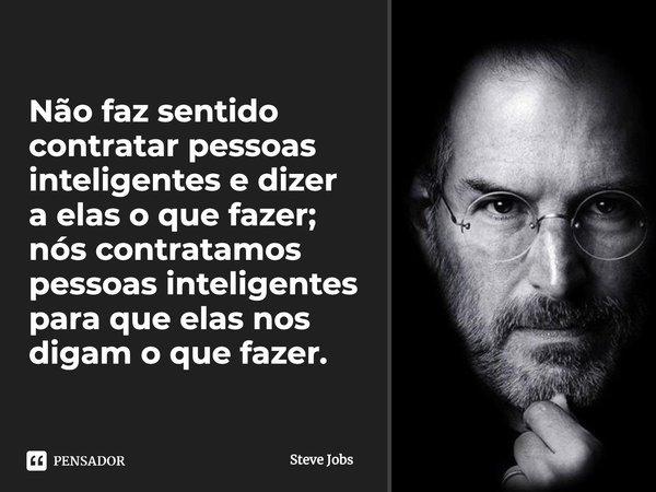 Não faz sentido contratar pessoas inteligentes e dizer a elas o que fazer; nós contratamos pessoas inteligentes para que elas nos digam o que fazer.... Frase de Steve Jobs.