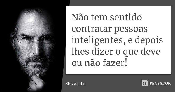 Não tem sentido contratar pessoas inteligentes, e depois lhes dizer o que deve ou não fazer!... Frase de Steve Jobs.