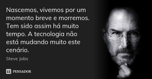 Nascemos, vivemos por um momento breve e morremos. Tem sido assim há muito tempo. A tecnologia não está mudando muito este cenário.... Frase de Steve Jobs.