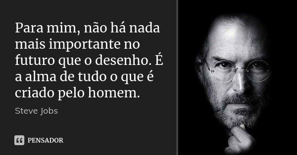 Para Mim Nao Ha Nada Mais Importante Steve Jobs