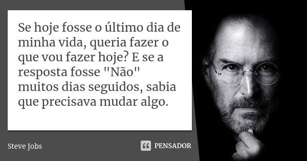 """Se hoje fosse o último dia de minha vida, queria fazer o que vou fazer hoje? E se a resposta fosse """"Não"""" muitos dias seguidos, sabia que precisava mud... Frase de Steve Jobs."""