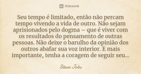Seu tempo é limitado, então não percam tempo vivendo a vida de outro. Não sejam aprisionados pelo dogma – que é viver com os resultados do pensamento de outras ... Frase de Steve Jobs.