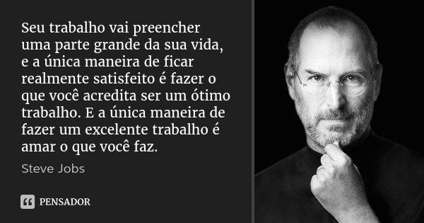 Seu trabalho vai preencher uma parte grande da sua vida, e a única maneira de ficar realmente satisfeito é fazer o que você acredita ser um ótimo trabalho. E a ... Frase de Steve Jobs.