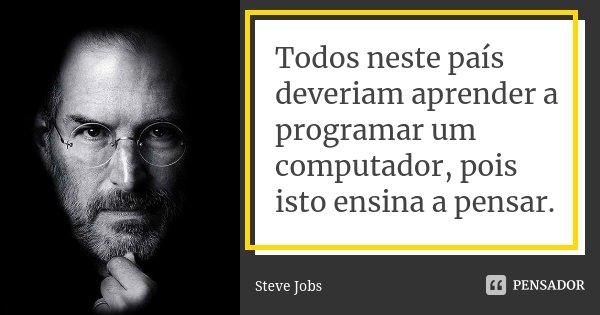 b361419f8f0 Todos neste país deveriam aprender a... Steve Jobs