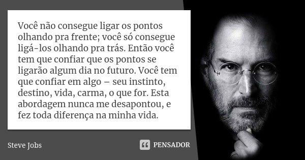 Você não consegue ligar os pontos olhando pra frente; você só consegue ligá-los olhando pra trás. Então você tem que confiar que os pontos se ligarão algum dia ... Frase de Steve Jobs.