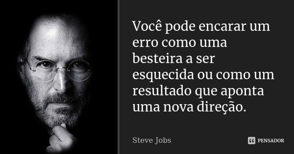 Você pode encarar um erro como uma besteira a ser esquecida ou como um resultado que aponta uma nova direção.... Frase de Steve Jobs.