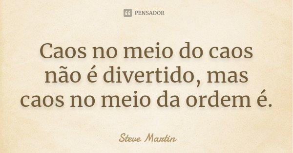 Caos no meio do caos não é divertido, mas caos no meio da ordem é.... Frase de Steve Martin.