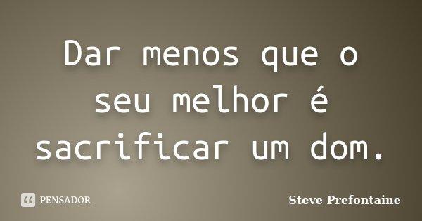 Dar menos que o seu melhor é sacrificar um dom.... Frase de Steve Prefontaine.