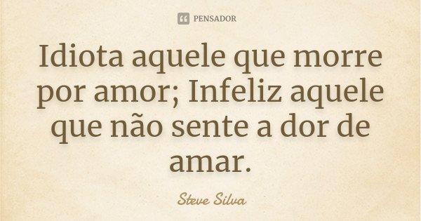 Idiota aquele que morre por amor; Infeliz aquele que não sente a dor de amar.... Frase de Steve Silva.