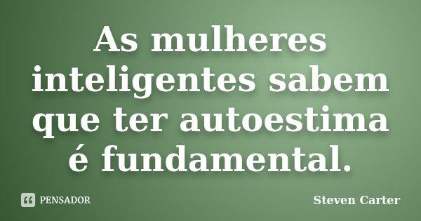 As mulheres inteligentes sabem que ter autoestima é fundamental.... Frase de Steven Carter.