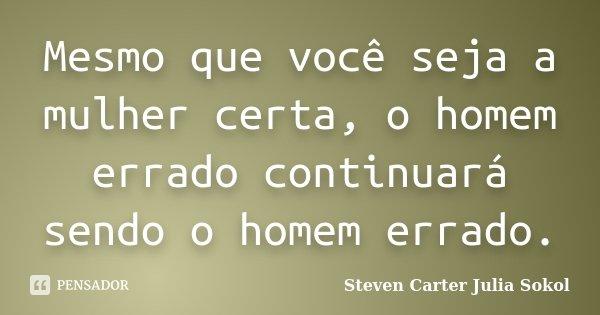 Mesmo que você seja a mulher certa, o homem errado continuará sendo o homem errado.... Frase de Steven Carter Julia Sokol.