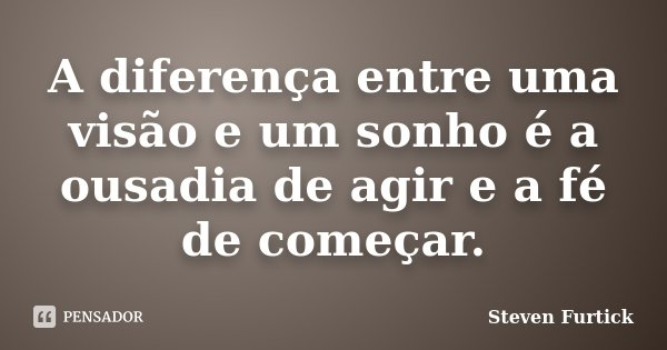 A diferença entre uma visão e um sonho é a ousadia de agir e a fé de começar.... Frase de Steven Furtick.